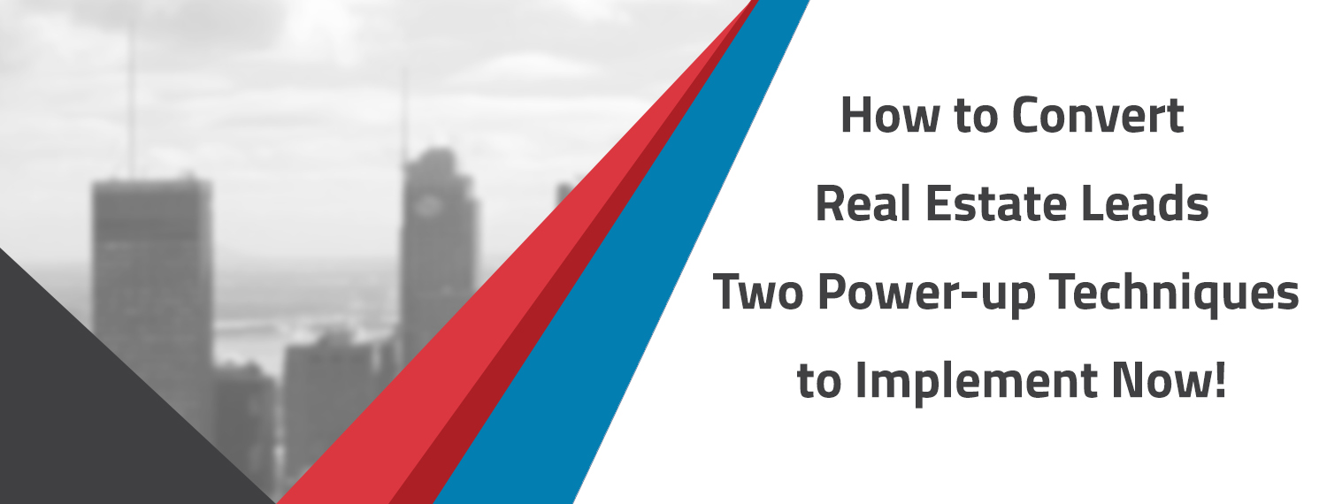 How to Convert Real Estate Leads – Two Power-up Techniques to Implement Now!