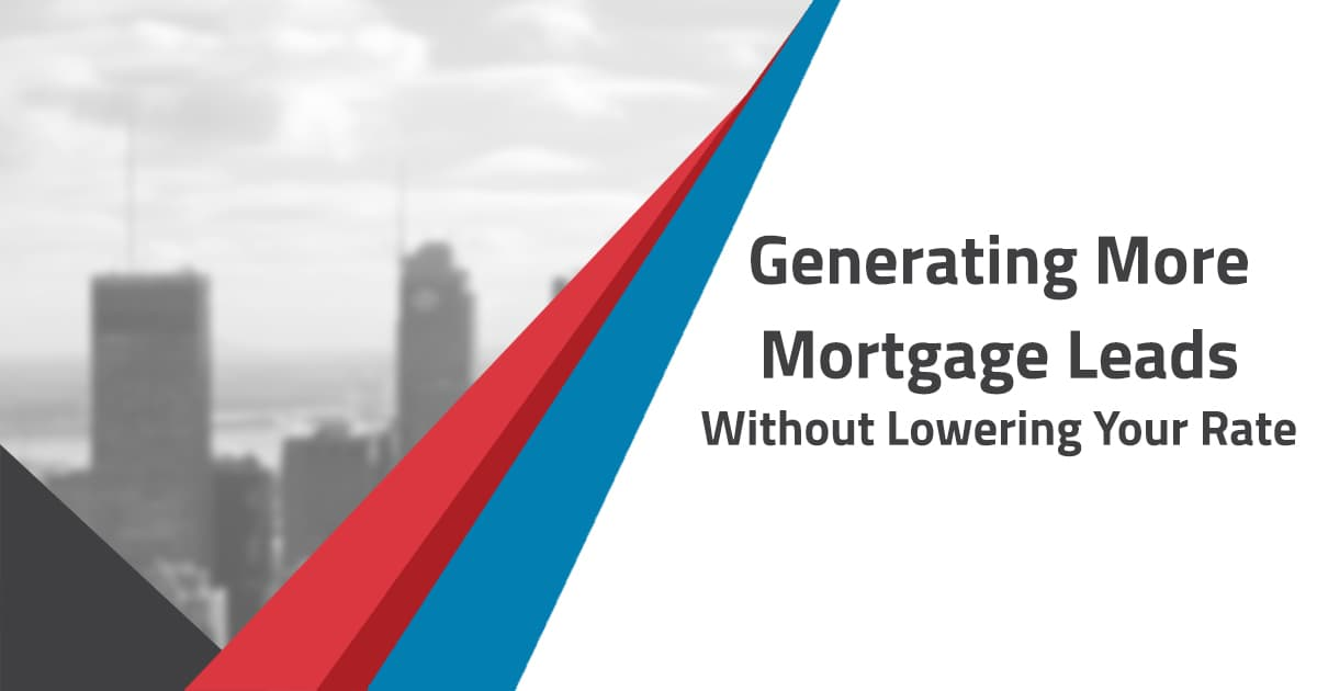Generating More Mortgage Leads Without Lowering Your Rate