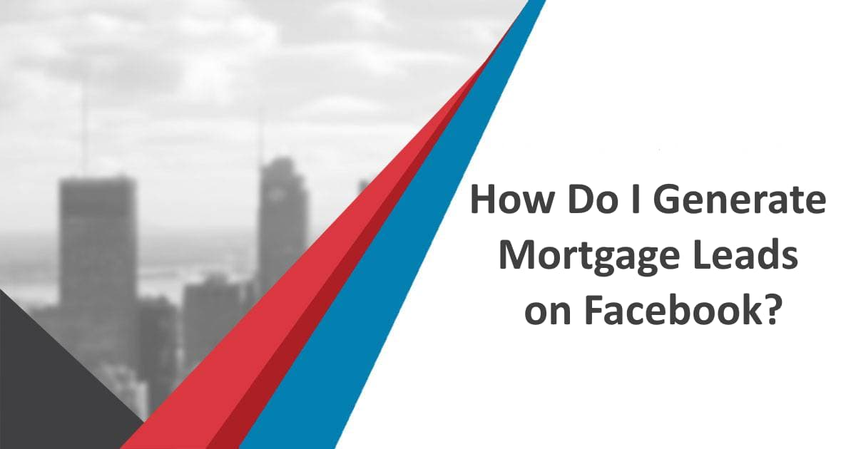 How Do I Generate Mortgage Leads on Facebook?
